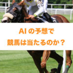 AIの競馬予想~AIの予想で競馬が当たるのか~